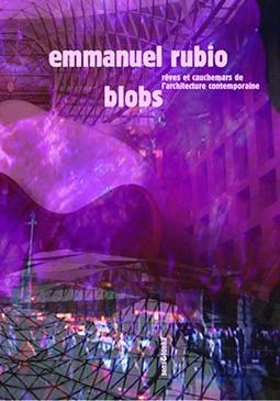 Emmanuel Rubio, Blobs, Rêves et cauchemars de l'architecture contemporaine, Sens & Tonka éditeur, Paris, 2021| © Sens & Tonka éditeur